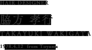 HAIR DESIGNER 脇方 孝行 TAKAYUKI WAKIGATA 1978.4.12  from Toyama